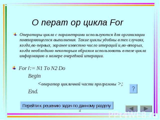 Операторы цикла с параметрами используются для организации повторяющегося выполнения. Такие циклы удобны в тех случаях, когда,во-первых, заранее известно число итераций и,во-вторых, когда необходимо некоторым образом использовать в теле цикла информ…