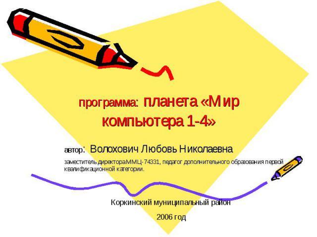программа: планета «Мир компьютера 1-4» автор: Волохович Любовь Николаевна заместитель директора ММЦ-74331, педагог дополнительного образования первой квалификационной категории.