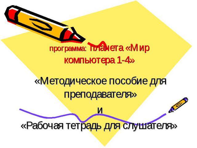 программа: планета «Мир компьютера 1-4» «Методическое пособие для преподавателя» и «Рабочая тетрадь для слушателя»