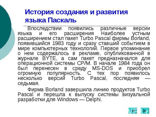 История создания и развития языка Паскаль Впоследствии появились различные версии языка и его расширения Наиболее устным расширением стал пакет Turbo Pascal фирмы Borland, появившийся 1983 году и сразу ставший событием в мире компьютерных технологий…