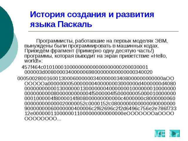 История создания и развития языка Паскаль Программисты, работавшие на первых моделях ЭВМ, вынуждены были программировать в машинных кодах. Приведём фрагмент (примерно одну десятую часть!) программы, которая выводит на экран приветствие «Hello, world…