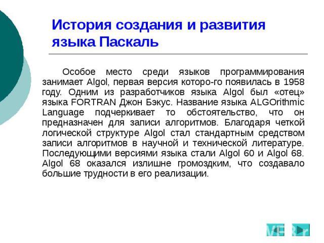 История создания и развития языка Паскаль Особое место среди языков программирования занимает Algol, первая версия которого появилась в 1958 году. Одним из разработчиков языка Algol был «отец» языка FORTRAN Джон Бэкус. Название языка ALGOrithmi…