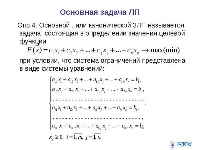 Основная задача ЛП Опр.4. Основной , или канонической ЗЛП называется задача, состоящая в определении значения целевой функции при условии, что система ограничений представлена в виде системы уравнений: