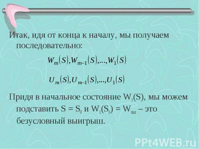 Итак, идя от конца к началу, мы получаем последовательно: Придя в начальное состояние W1(S), мы можем подставить S = S0 и W1(S0) = Wmax – это безусловный выигрыш.