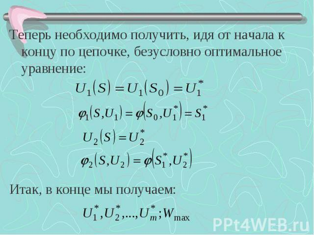 Теперь необходимо получить, идя от начала к концу по цепочке, безусловно оптимальное уравнение: Теперь необходимо получить, идя от начала к концу по цепочке, безусловно оптимальное уравнение: Итак, в конце мы получаем:
