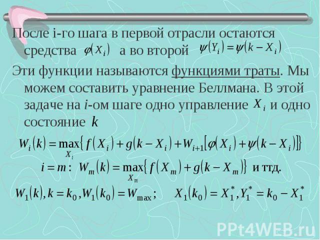 После i-го шага в первой отрасли остаются средства а во второй После i-го шага в первой отрасли остаются средства а во второй Эти функции называются функциями траты. Мы можем составить уравнение Беллмана. В этой задаче на i-ом шаге одно управление и…