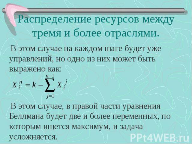 Распределение ресурсов между тремя и более отраслями. В этом случае на каждом шаге будет уже управлений, но одно из них может быть выражено как: В этом случае, в правой части уравнения Беллмана будет две и более переменных, по которым ищется максиму…
