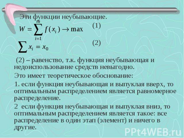 Эти функции неубывающие. Эти функции неубывающие. (1) (2) (2) – равенство, т.к. функция неубывающая и недоиспользование средств невыгодно. Это имеет теоретическое обоснование: 1. если функция неубывающая и выпуклая вверх, то оптимальным распределени…