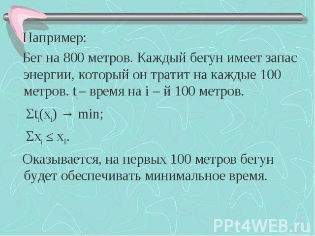 Например: Например: Бег на 800 метров. Каждый бегун имеет запас энергии, который он тратит на каждые 100 метров. ti – время на i – й 100 метров. Σti(хi) → min; Σхi ≤ х0. Оказывается, на первых 100 метров бегун будет обеспечивать минимальное время.