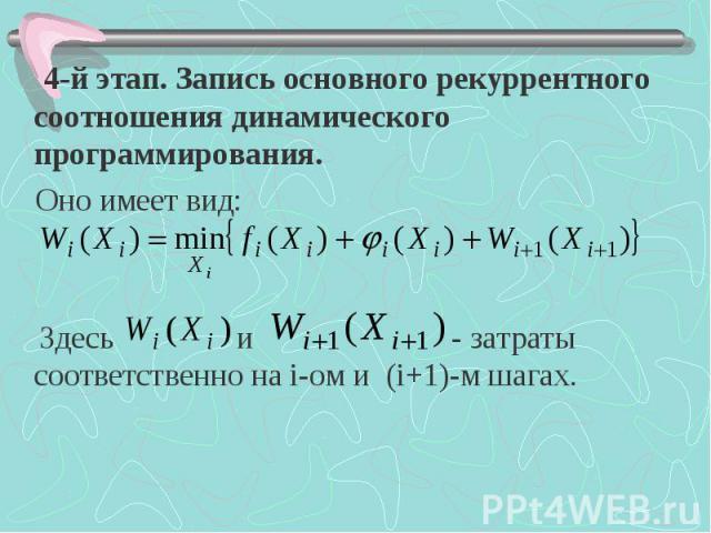 4-й этап. Запись основного рекуррентного соотношения динамического программирования. 4-й этап. Запись основного рекуррентного соотношения динамического программирования. Оно имеет вид: Здесь и - затраты соответственно на i-ом и (i+1)-м шагах.