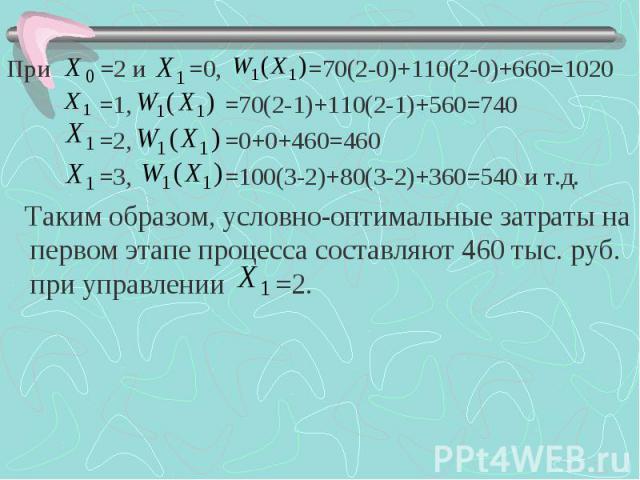 При =2 и =0, =70(2-0)+110(2-0)+660=1020 При =2 и =0, =70(2-0)+110(2-0)+660=1020 =1, =70(2-1)+110(2-1)+560=740 =2, =0+0+460=460 =3, =100(3-2)+80(3-2)+360=540 и т.д. Таким образом, условно-оптимальные затраты на первом этапе процесса составляют 460 ты…