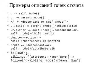 Примеры описаний точек отсчета . –» self::node() .. –» parent::node() // –» /des
