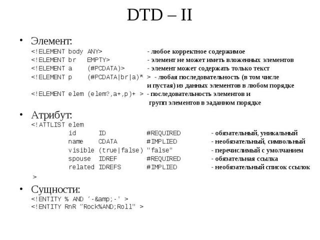 DTD – II Элемент: <!ELEMENTbodyANY> - любое корректное содержимое <!ELEMENTbr EMPTY> - элемент не может иметь вложенных элементов <!ELEMENTa (#PCDATA)> - элемент может содержать только текст <…