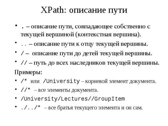 XPath: описание пути . – описание пути, совпадающее собственно с текущей вершиной (контекстная вершина). .. – описание пути к отцу текущей вершины. / – описание пути до детей текущей вершины. // – путь до всех наследников текущей вершины. Примеры: /…