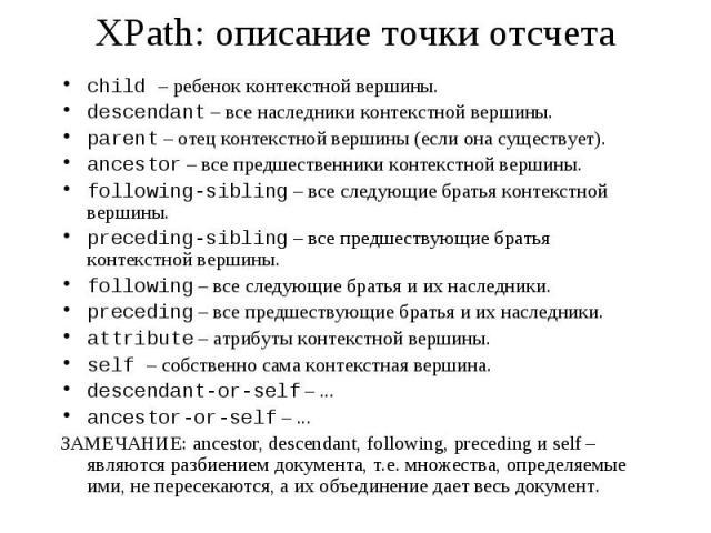XPath: описание точки отсчета child – ребенок контекстной вершины. descendant – все наследники контекстной вершины. parent – отец контекстной вершины (если она существует). ancestor – все предшественники контекстной вершины. following-sibling – все …