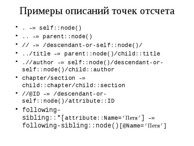 Примеры описаний точек отсчета . –» self::node() .. –» parent::node() // –» /descendant-or-self::node()/ ../title –» parent::node()/child::title .//author –» self::node()/descendant-or-self::node()/child::author chapter/section –» child::chapter/chi…
