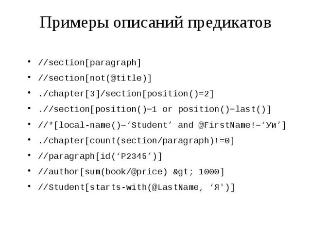 Примеры описаний предикатов //section[paragraph] //section[not(@title)] ./chapter[3]/section[position()=2] .//section[position()=1 or position()=last()] //*[local-name()='Student' and @FirstName!='Уи'] ./chapter[count(section/paragraph)!=0] //paragr…
