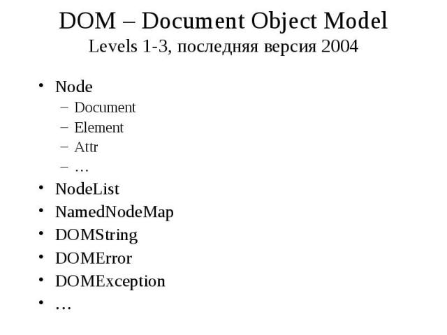 DOM – Document Object Model Levels 1-3, последняя версия 2004 Node Document Element Attr … NodeList NamedNodeMap DOMString DOMError DOMException …