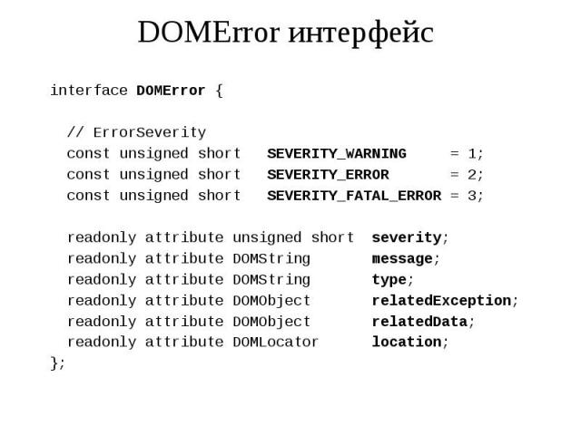 DOMError интерфейс interface DOMError { // ErrorSeverity const unsigned short SEVERITY_WARNING = 1; const unsigned short SEVERITY_ERROR = 2; const unsigned short SEVERITY_FATAL_ERROR = 3; readonly attribute unsigned short severity; readonly attribut…