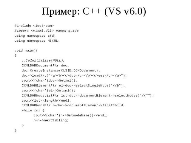 Пример: C++ (VS v6.0) #include <iostream> #import <msxml.dll> named_guids using namespace std; using namespace MSXML; void main() { ::CoInitialize(NULL); IXMLDOMDocumentPtr doc; doc.CreateInstance(CLSID_DOMDocument); doc->loadXML(&quo…
