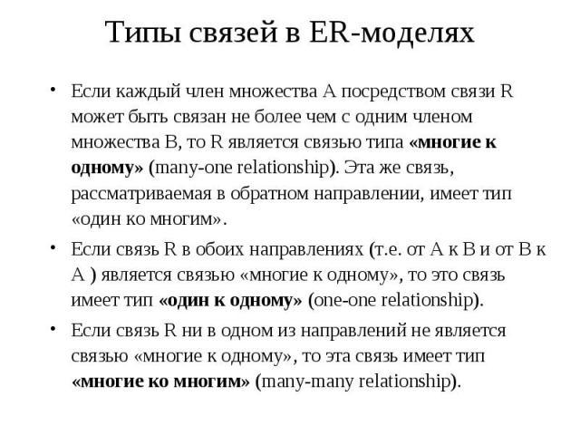 Типы связей в ER-моделях Если каждый член множества А посредством связи R может быть связан не более чем с одним членом множества B, то R является связью типа «многие к одному» (many-one relationship). Эта же связь, рассматриваемая в обратном направ…