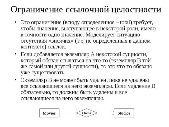 Ограничение ссылочной целостности Это ограничение (всюду определенное – total) требует, чтобы значение, выступающее в некоторой роли, имело в точности одно значение. Моделирует ситуацию отсутствия «висячих» (т.е. не определенных в данном контексте) …