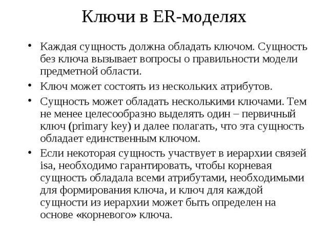 Ключи в ER-моделях Каждая сущность должна обладать ключом. Сущность без ключа вызывает вопросы о правильности модели предметной области. Ключ может состоять из нескольких атрибутов. Сущность может обладать несколькими ключами. Тем не менее целесообр…