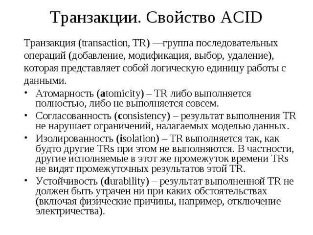 Транзакции. Свойство ACID Транзакция (transaction, TR) —группа последовательных операций (добавление, модификация, выбор, удаление), которая представляет собой логическую единицу работы с данными. Атомарность (аtomicity) – TR либо выполняется полнос…