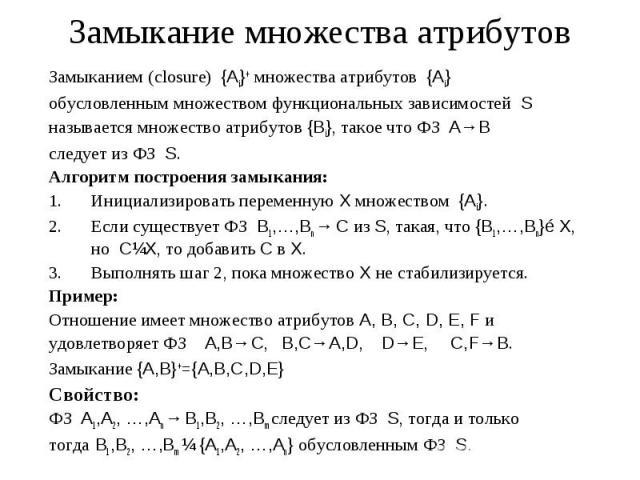 Замыкание множества атрибутов Замыканием (closure) {Ai}+ множества атрибутов {Ai} обусловленным множеством функциональных зависимостей S называется множество атрибутов {Bi}, такое что ФЗ A→В следует из ФЗ S. Алгоритм построения замыкания: Инициализи…
