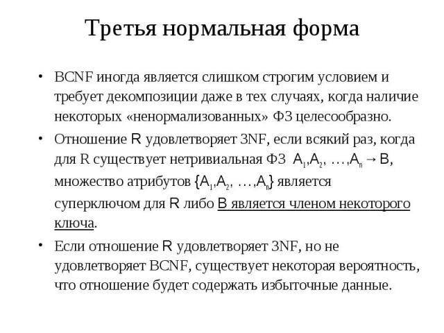 Третья нормальная форма BCNF иногда является слишком строгим условием и требует декомпозиции даже в тех случаях, когда наличие некоторых «ненормализованных» ФЗ целесообразно. Отношение R удовлетворяет 3NF, если всякий раз, когда для R существует нет…