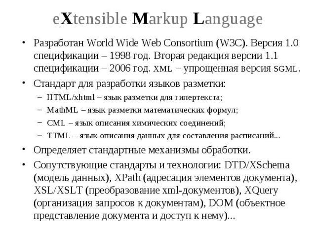 eXtensible Markup Language Разработан World Wide Web Consortium (W3C). Версия 1.0 спецификации – 1998 год. Вторая редакция версии 1.1 спецификации – 2006 год. XML – упрощенная версия SGML. Стандарт для разработки языков разметки: HTML/xhtml – язык р…