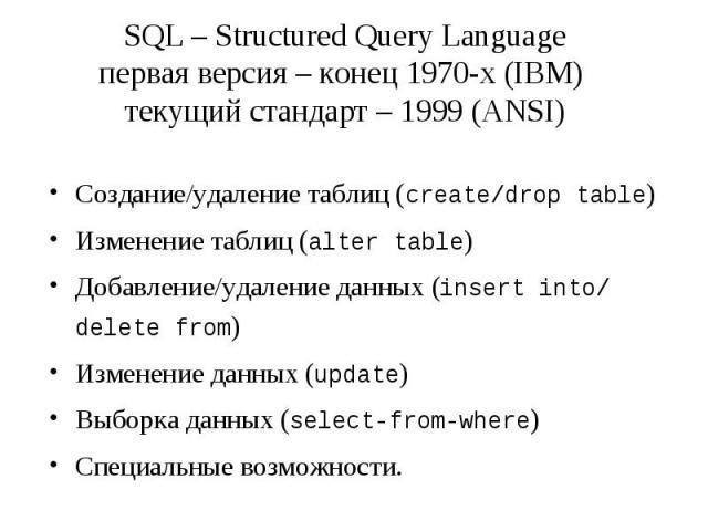 SQL – Structured Query Language первая версия – конец 1970-х (IBM) текущий стандарт – 1999 (ANSI) Создание/удаление таблиц (create/drop table) Изменение таблиц (alter table) Добавление/удаление данных (insert into/ delete from) Изменение данных (upd…