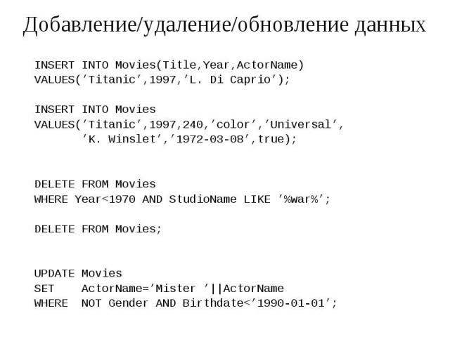 Добавление/удаление/обновление данных INSERT INTO Movies(Title,Year,ActorName) VALUES('Titanic',1997,'L. Di Caprio'); INSERT INTO Movies VALUES('Titanic',1997,240,'color','Universal', 'K. Winslet','1972-03-08',true); DELETE FROM Movies WHERE Year<…