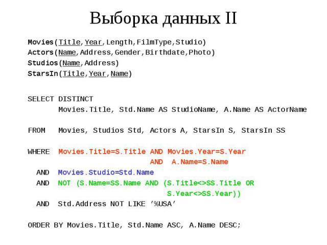 Выборка данных II Movies(Title,Year,Length,FilmType,Studio) Actors(Name,Address,Gender,Birthdate,Photo) Studios(Name,Address) StarsIn(Title,Year,Name) SELECT DISTINCT Movies.Title, Std.Name AS StudioName, A.Name AS ActorName FROM Movies, Studios Std…
