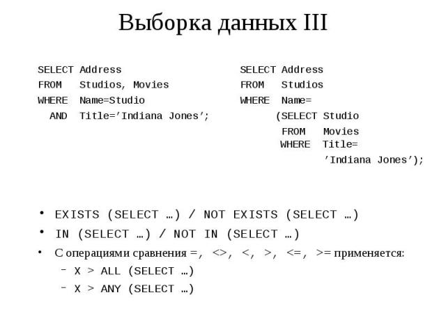 Выборка данных III SELECT Address SELECT Address FROM Studios, Movies FROM Studios WHERE Name=Studio WHERE Name= AND Title='Indiana Jones'; (SELECT Studio FROM Movies WHERE Title= 'Indiana Jones'); EXISTS (SELECT …) / NOT EXISTS (SELECT …) IN (SELEC…