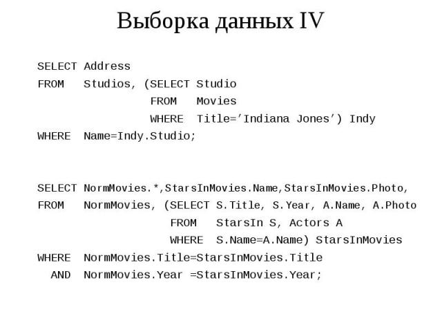 Выборка данных IV SELECT Address FROM Studios, (SELECT Studio FROM Movies WHERE Title='Indiana Jones') Indy WHERE Name=Indy.Studio; SELECT NormMovies.*,StarsInMovies.Name,StarsInMovies.Photo, FROM NormMovies, (SELECT S.Title, S.Year, A.Name, A.Photo…
