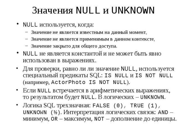 Значения NULL и UNKNOWN NULL используется, когда: Значение не является известным на данный момент, Значение не является применимым в данном контексте, Значение закрыто для общего доступа. NULL не является константой и не может быть явно использован …