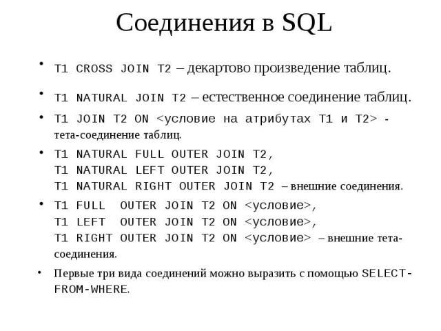Соединения в SQL T1 CROSS JOIN T2 – декартово произведение таблиц. T1 NATURAL JOIN T2 – естественное соединение таблиц. T1 JOIN T2 ON <условие на атрибутах T1 и T2> - тета-соединение таблиц. T1 NATURAL FULL OUTER JOIN T2, T1 NATURAL LEFT OUTER…