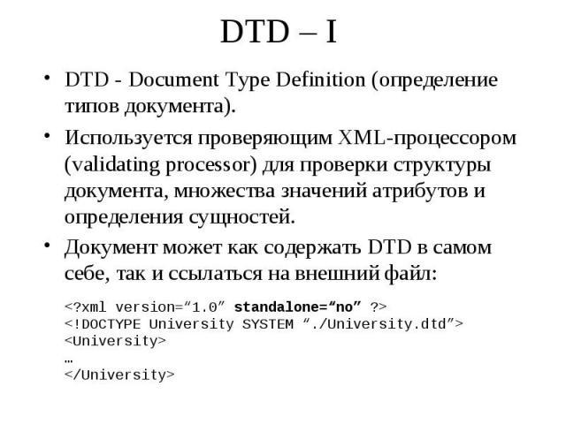 DTD – I DTD - Document Type Definition (определение типов документа). Используется проверяющим XML-процессором (validating processor) для проверки структуры документа, множества значений атрибутов и определения сущностей. Документ может как содержат…