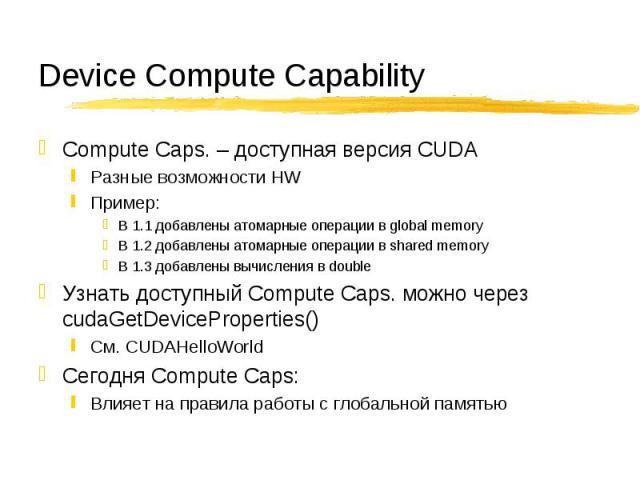 Compute Caps. – доступная версия CUDA Compute Caps. – доступная версия CUDA Разные возможности HW Пример: В 1.1 добавлены атомарные операции в global memory В 1.2 добавлены атомарные операции в shared memory В 1.3 добавлены вычисления в double Узнат…