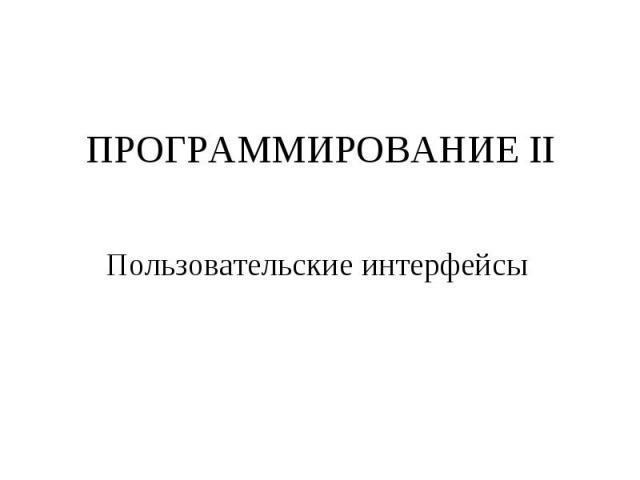 ПРОГРАММИРОВАНИЕ II Пользовательские интерфейсы