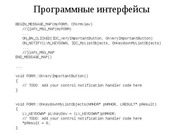 Программные интерфейсы BEGIN_MESSAGE_MAP(myFORM, CFormView) //{{AFX_MSG_MAP(myFORM) ... ON_BN_CLICKED(IDC_VeryImportantButton, OnVeryImportantButton) ON_NOTIFY(LVN_KEYDOWN, IDC_MyListObjects, OnKeydownMyListObjects) ... //}}AFX_MSG_MAP END_MESSAGE_M…