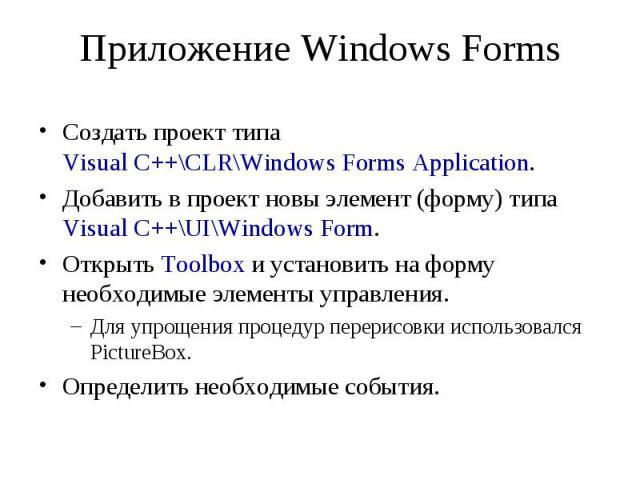 Приложение Windows Forms Создать проект типа Visual C++\CLR\Windows Forms Application. Добавить в проект новы элемент (форму) типа Visual C++\UI\Windows Form. Открыть Toolbox и установить на форму необходимые элементы управления. Для упрощения проце…