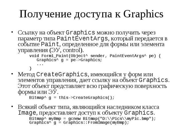 Получение доступа к Graphics Ссылку на объект Graphics можно получить через параметр типа PaintEventArgs, который передается в событие Paint, определенное для формы или элемента управления (ЭУ, control). void Form1_Paint(Object^ sender, PaintEventAr…