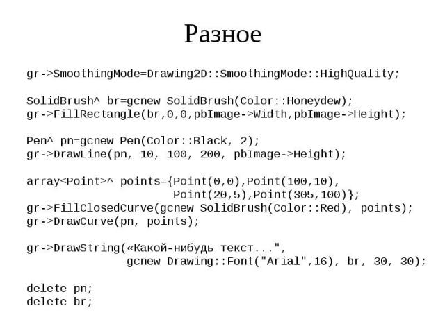 Разное gr->SmoothingMode=Drawing2D::SmoothingMode::HighQuality; SolidBrush^ br=gcnew SolidBrush(Color::Honeydew); gr->FillRectangle(br,0,0,pbImage->Width,pbImage->Height); Pen^ pn=gcnew Pen(Color::Black, 2); gr->DrawLine(pn, 10, 100, …