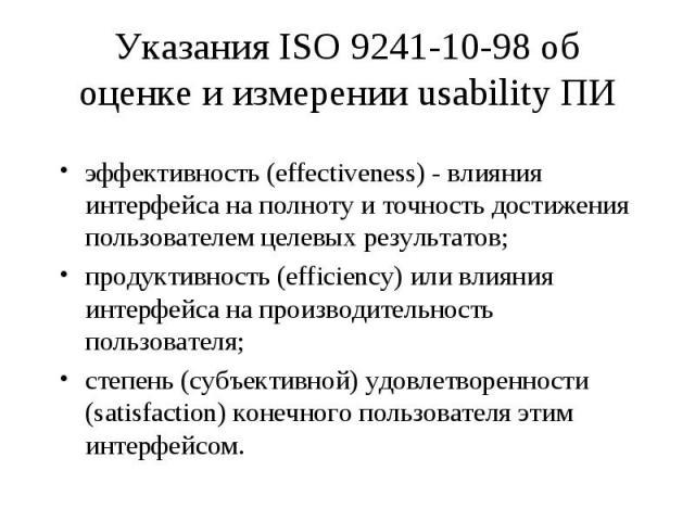 Указания ISO 9241-10-98 об оценке и измерении usability ПИ эффективность (effectiveness) - влияния интерфейса на полноту и точность достижения пользователем целевых результатов; продуктивность (efficiency) или влияния интерфейса на производительност…