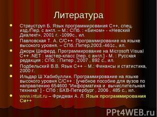 Литература Страуструп Б. Язык программирования С++, спец. изд./Пер. с англ. – М.
