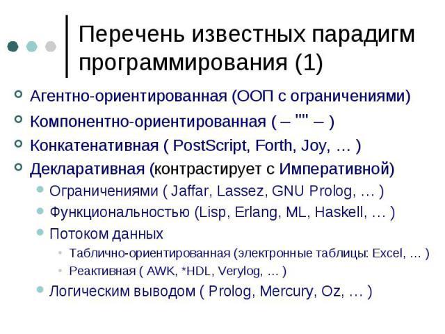 """Перечень известных парадигм программирования (1) Агентно-ориентированная (ООП с ограничениями) Компонентно-ориентированная ( – """""""" – ) Конкатенативная ( PostScript, Forth, Joy, … ) Декларативная (контрастирует сИмперативной) Ограничен…"""