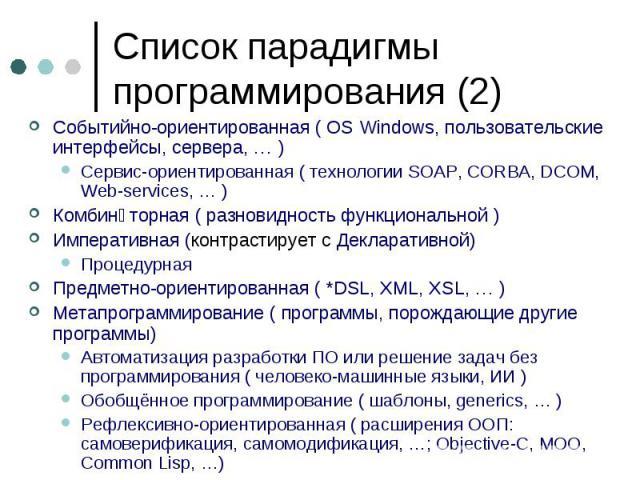 Список парадигмы программирования (2) Событийно-ориентированная ( OS Windows, пользовательские интерфейсы, сервера, … ) Сервис-ориентированная ( технологии SOAP, CORBA, DCOM, Web-services, … ) Комбинấторная ( разновидность функциональной ) Императив…