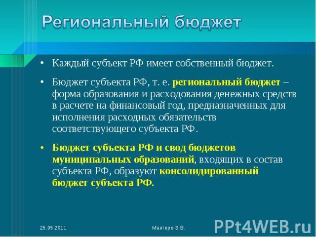 Каждый субъект РФ имеет собственный бюджет. Каждый субъект РФ имеет собственный бюджет. Бюджет субъекта РФ, т.е. региональный бюджет – форма образования и расходования денежных средств в расчете на финансовый год, предназначенных для исполнени…